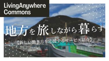 【新しい働き方】LivingAnywhere Commonsで旅をしながら働くワークスタイルを